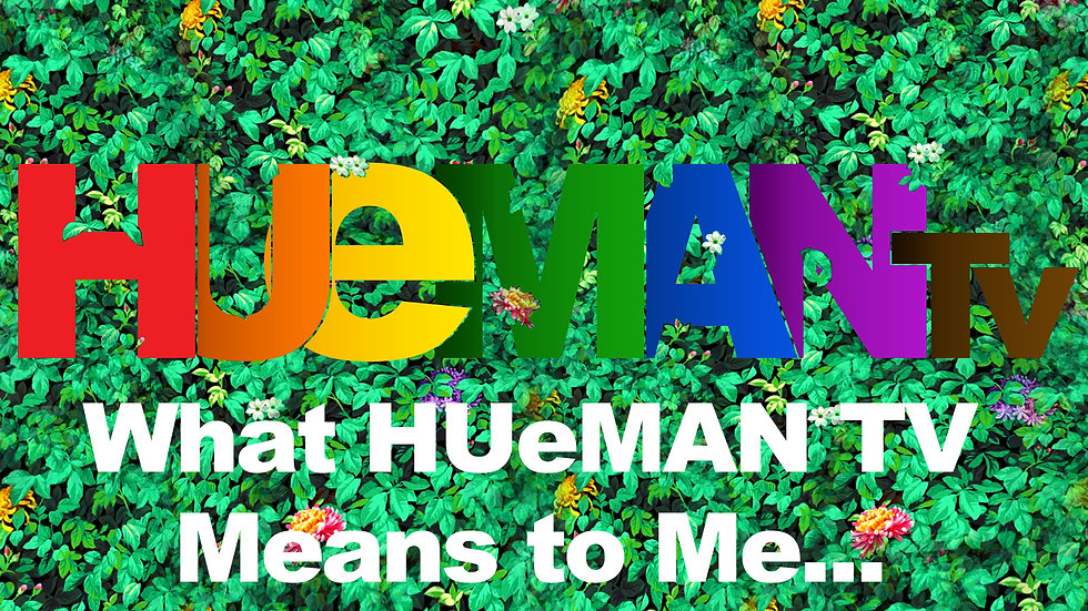 What HUeMAN TV Means to Me