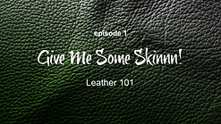 Give Me Some Skinnn! Leather 101 (Part 1)
