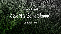 Give Me Some Skinnn! Leather 101 (Part 2)