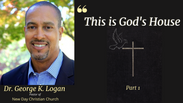 This is God's House Part 1- Dr. George K. Logan