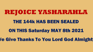REJOICE YASHARAHLA - THE 144k HAS BEEN SEALED - ON THIS MAY 8th 2021 - Thanks You Lord God Almighty