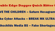 Double Edge Dagger Quick Hitter 18 SAVE CHILDRE – Fake Cyber Attacks Rothschilds BS – Fake Shortages