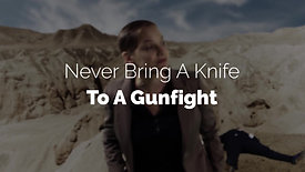 Never Bring a Knife to a Gun Fight