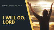 I Will Go Lord - August 30, 2020