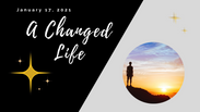 A Changed Life - January 17, 2021