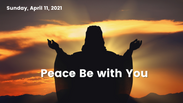 Peace Be With You - Apr 11, 2021