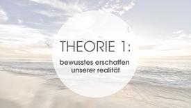 THEORIE 1: BEWUSSTES ERSCHAFFEN UNSERER REALITÄT