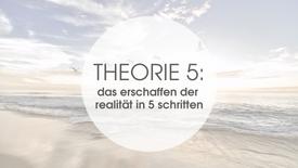 THEROIE 5: DAS ERSCHAFFEN DER REALITÄT IN 5 SCHRITTEN