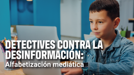Detectives contra la desinformación: Alfabetización mediática | Enseña Latinoamérica