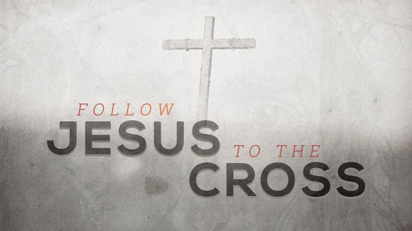 Follow Jesus to the Cross