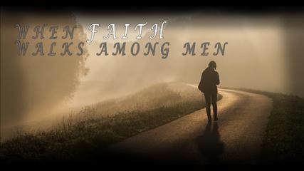 When Faith Walks Among Men