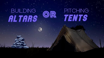 Building Altars or Pitching Tents?