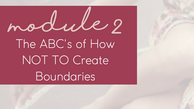 MODULE 2 - The ABC's of How NOT TO Create Boundaries