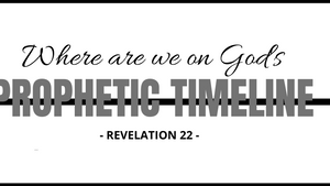 Where are we on God's Prophetic Timeline