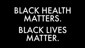 Black Health Matters. Black Lives Matter.