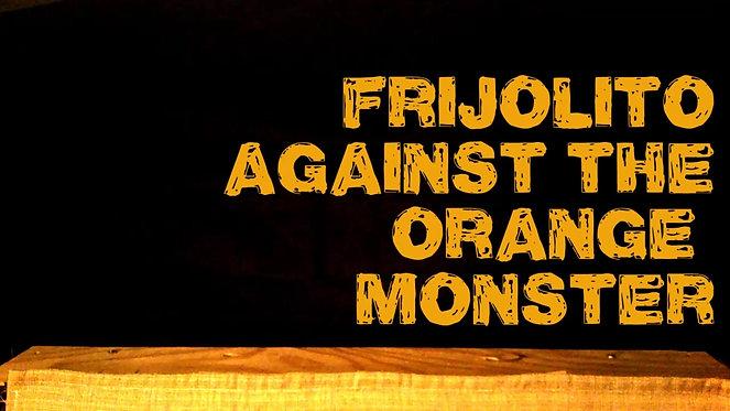 FRIJOLITO AGAINST THE ORANGE MONSTER .