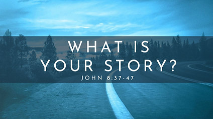 What Is Your Story? John 8:37-47
