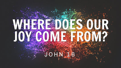 Where Does Our Joy Come From? John 16