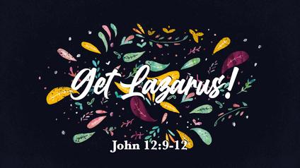 Get Lazarus! John 12:9-12