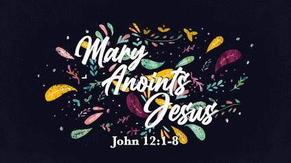 Mary Anoints Jesus: John 12:1-8