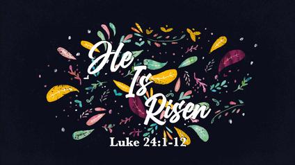 He Is Risen: Luke 24: 1-12