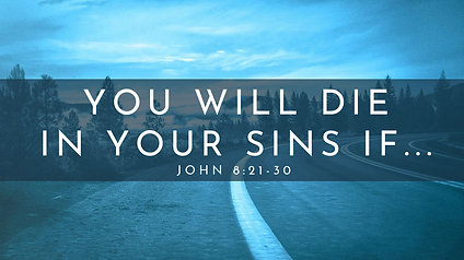 You Will Die in Your Sins if... : John 8:21-30