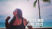 PISCES *MID MONTH* JUNE 2021