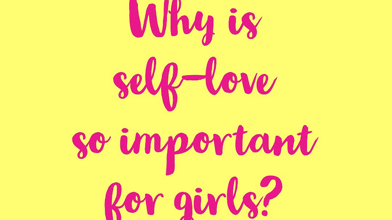 Why is self-love so important for our girls?