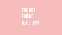 I've Got Friend Jealousy!