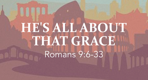 """He's All About That Grace"" (Romans 9:6-33)"