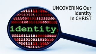 Uncovering Our Identity In Christ