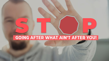 Stop Going After What Ain't After You!