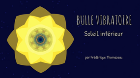 BULLE VIBRATOIRE - SOLEIL INTERIEUR - FREDERIQUE THOMAZEAU