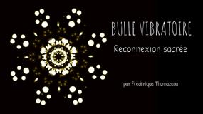 BULLE VIBRATOIRE - RECONNEXION SACREE - FREDERIQUE THOMAZEAU
