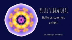 BULLE VIBRATOIRE - BULLE DE SOMMEIL ENFANT - FREDERIQUE THOMAZEAU