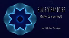 BULLE VIBRATOIRE - BULLE DE SOMMEIL - FREDERIQUE THOMAZEAU