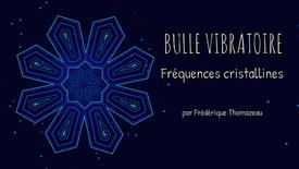 BULLE VIBRATOIRE - FREQUENCES CRISTALLINES - FREDERIQUE THOMAZEAU