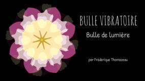 BULLE VIBRATOIRE - BULLE DE LUMIERE - FREDERIQUE THOMAZEAU