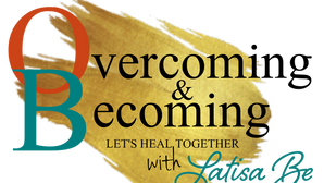 Overcoming & Becoming with Latisa Be