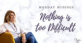 Monday Musings - Nothing is too difficult