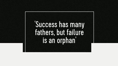 'Success has many fathers, but failure is an orphan'