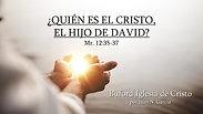¿Quien es el Cristo, el hijo de David? (Mr. 12:35-37) por Juan N. Garcia