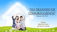 No Dejando de Congregarnos (Heb. 10:19-25) por Juan N. Garcia