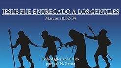Jesus Fue Entregado a los Gentiles (Mr. 10:32-34) por Juan N. Garcia