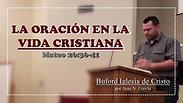 """""""La Oracion En La Vida Cristiana"""" (Mt. 26:36-41) por Juan N. Garcia"""