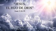 Jesus, el Hijo de Dios (Juan 3:16-18) por Juan N. Garcia