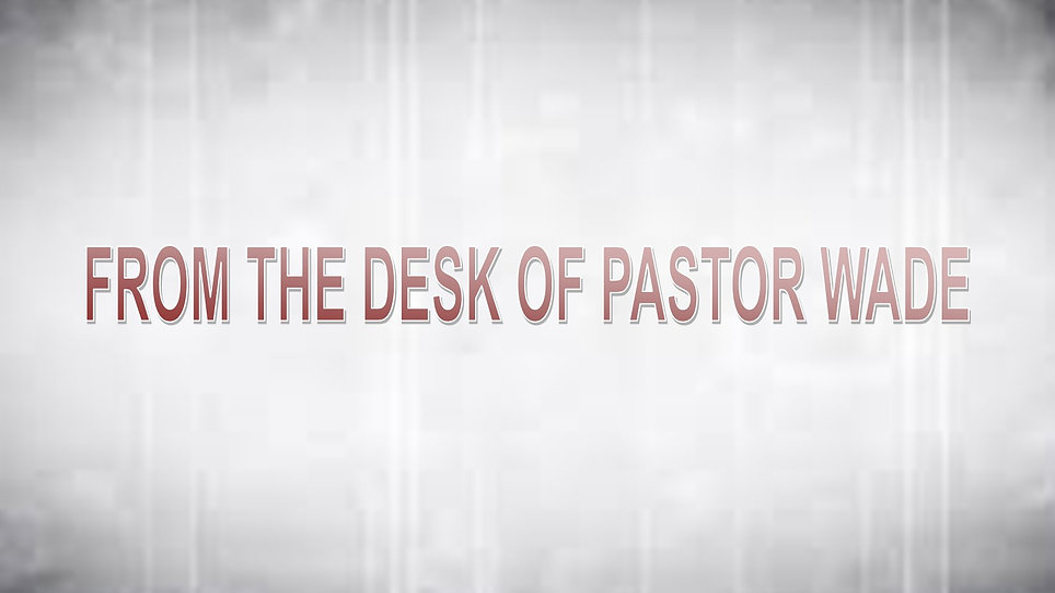 Message from the desk of Pastor Wade