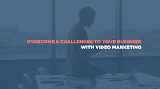 Overcoming 5 Challenges to Your Business With Video Marketing