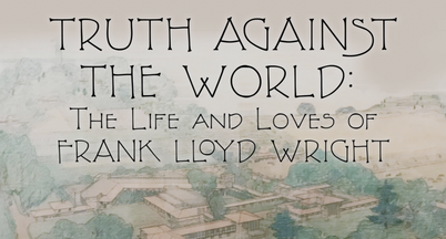 Truth Against the World: The Life and Loves of Frank Lloyd Wright