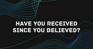 Have You Received Since You Believed | April 5, 2020
